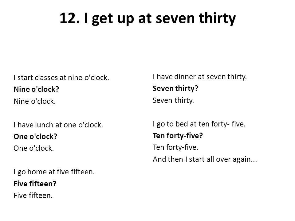 12. I get up at seven thirty I start classes at nine o'clock. Nine o'clock? Nine o'clock. I have lunch at one o'clock. One o'clock? One o'clock. I go