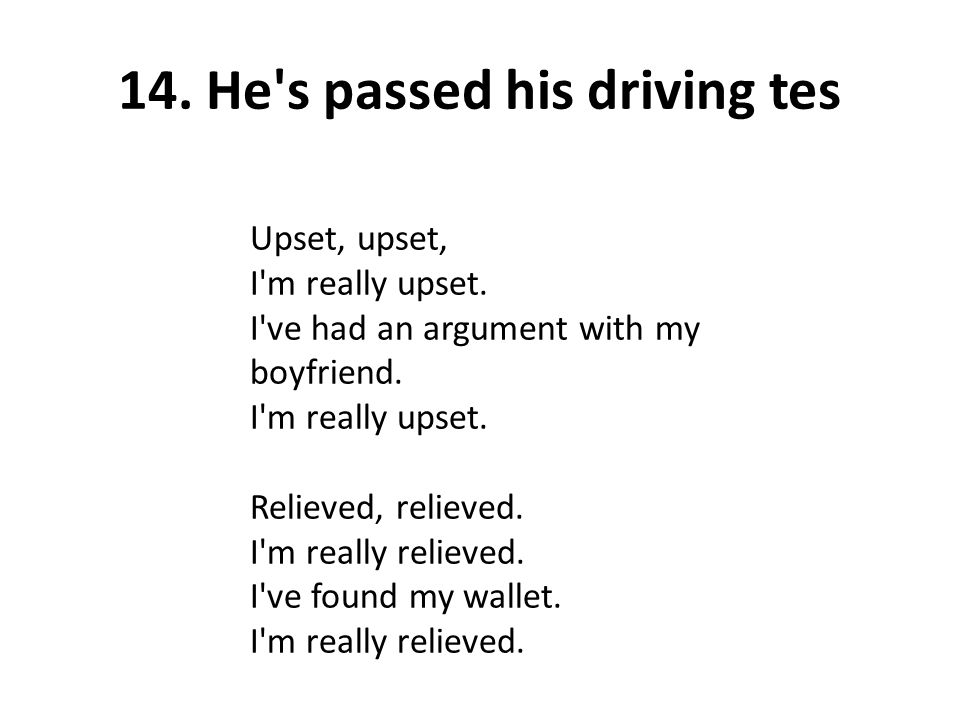 14. He's passed his driving tes Upset, upset, I'm really upset. I've had an argument with my boyfriend. I'm really upset. Relieved, relieved. I'm real