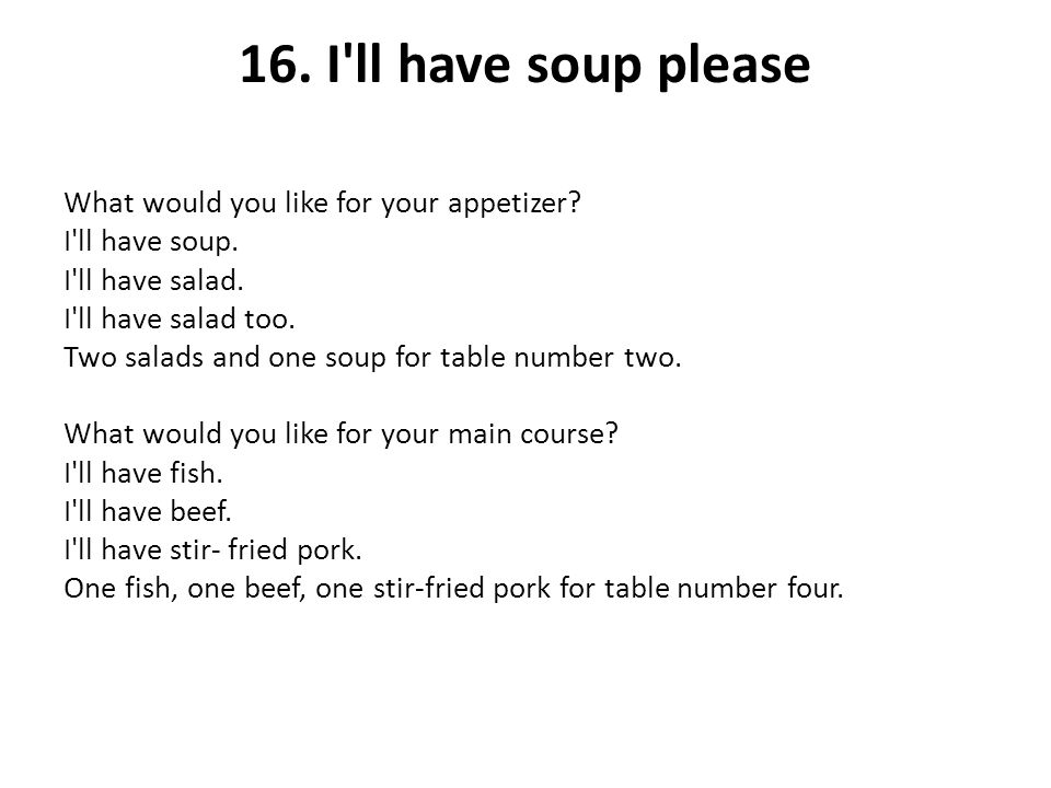 16. I'll have soup please What would you like for your appetizer? I'll have soup. I'll have salad. I'll have salad too. Two salads and one soup for ta