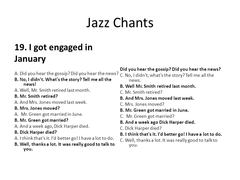 Jazz Chants 19. I got engaged in January A. Did you hear the gossip? Did you hear the news? B. No, I didn't. What's the story? Tell me all the news! A