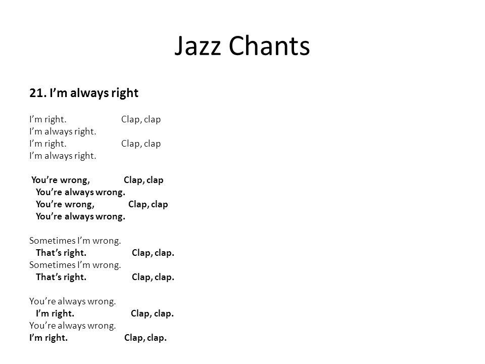Jazz Chants 21. I'm always right I'm right. Clap, clap I'm always right. I'm right. Clap, clap I'm always right. You're wrong, Clap, clap You're alway