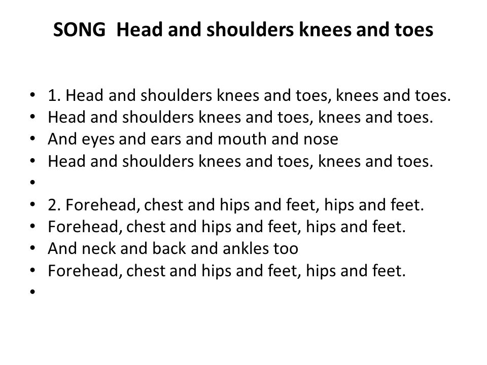 SONG Head and shoulders knees and toes 1. Head and shoulders knees and toes, knees and toes. Head and shoulders knees and toes, knees and toes. And ey