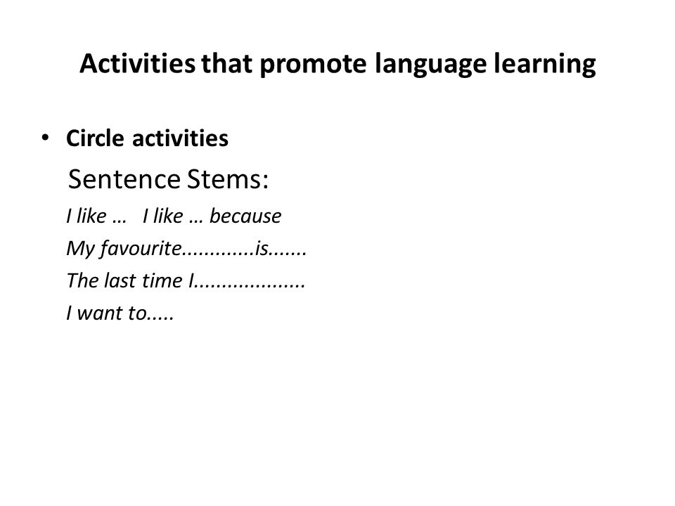 Activities that promote language learning Circle activities Sentence Stems: I like … I like … because My favourite.............is....... The last time
