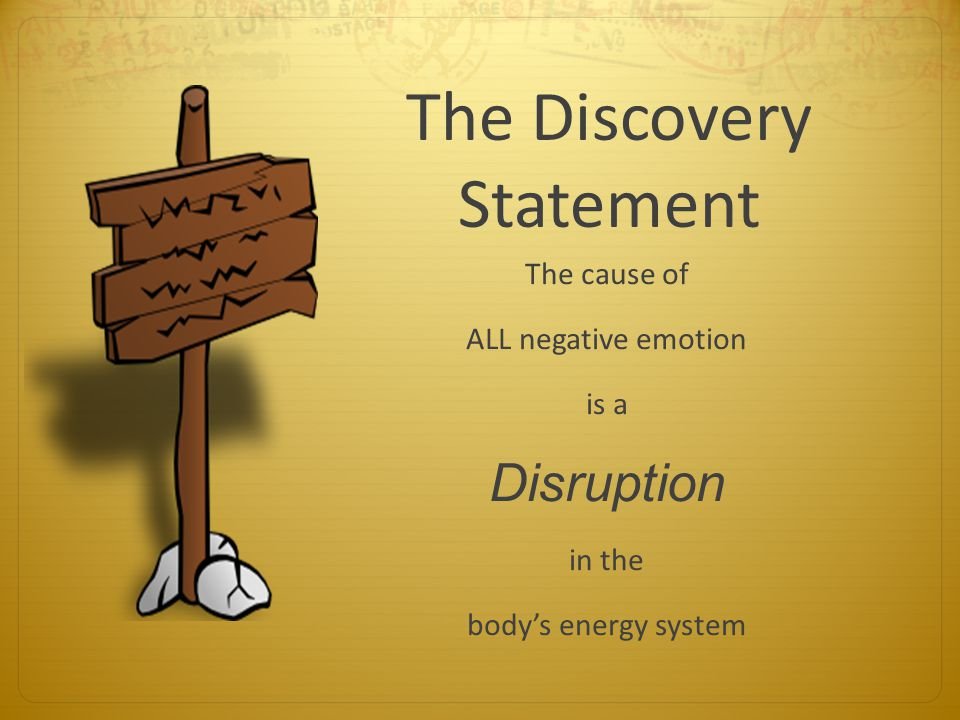 The Discovery Statement The cause of ALL negative emotion is a Disruption in the body's energy system