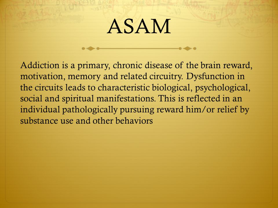 ASAM Addiction is a primary, chronic disease of the brain reward, motivation, memory and related circuitry. Dysfunction in the circuits leads to chara