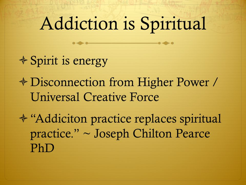 """Addiction is Spiritual  Spirit is energy  Disconnection from Higher Power / Universal Creative Force  """"Addiciton practice replaces spiritual practi"""