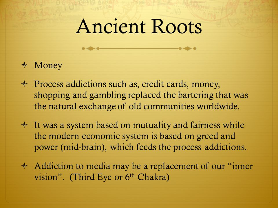 Ancient Roots  Money  Process addictions such as, credit cards, money, shopping and gambling replaced the bartering that was the natural exchange of