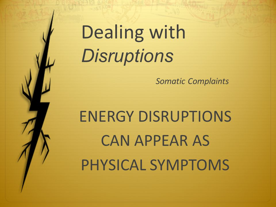Dealing with Disruptions Somatic Complaints ENERGY DISRUPTIONS CAN APPEAR AS PHYSICAL SYMPTOMS