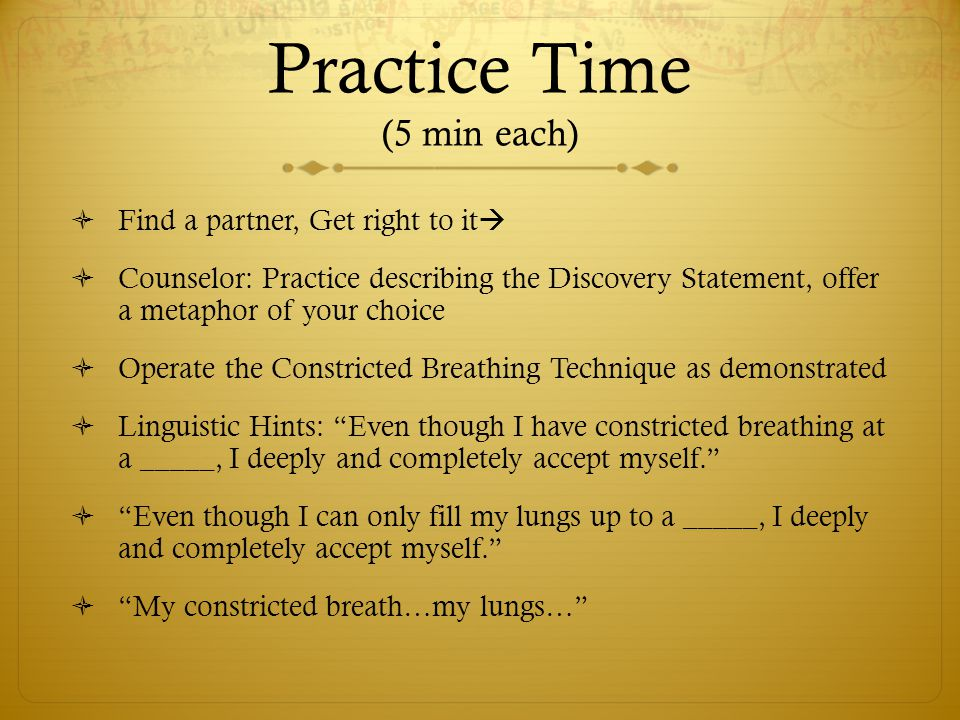 Practice Time (5 min each)  Find a partner, Get right to it   Counselor: Practice describing the Discovery Statement, offer a metaphor of your choi