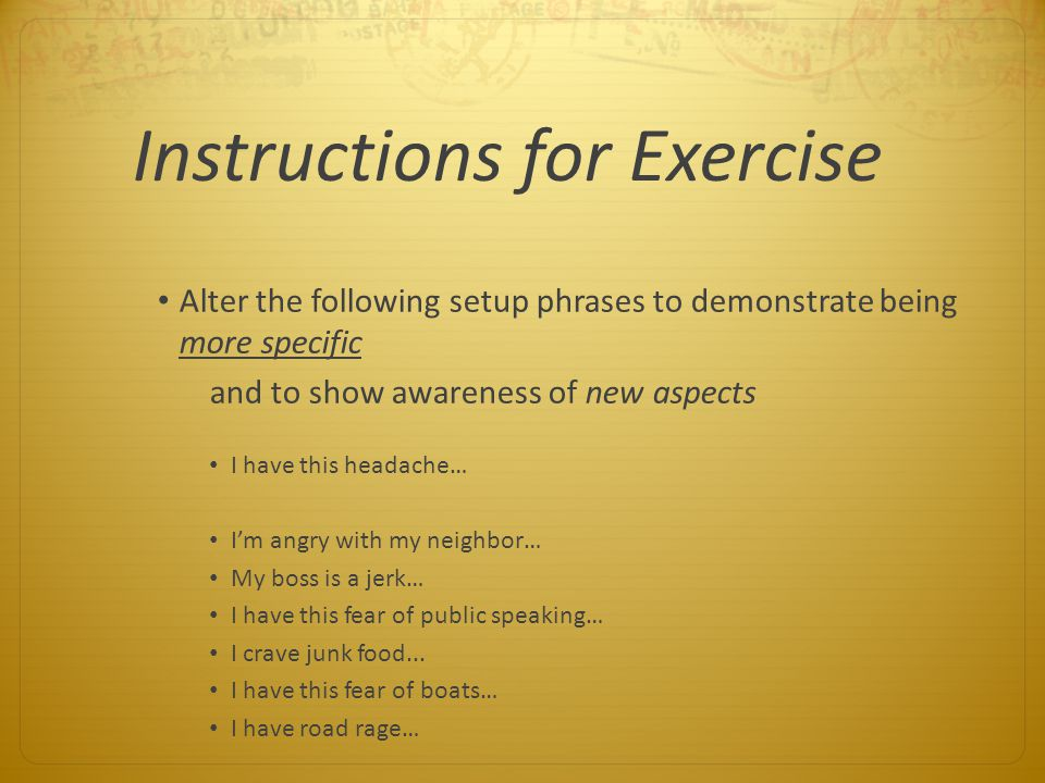 Instructions for Exercise Alter the following setup phrases to demonstrate being more specific and to show awareness of new aspects I have this headac
