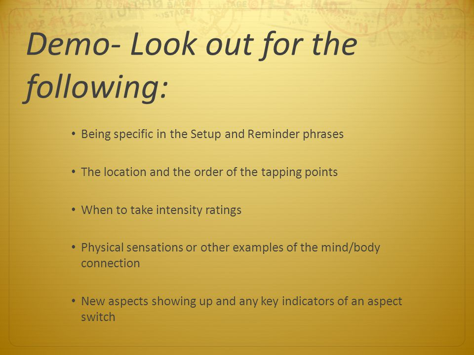 Demo- Look out for the following: Being specific in the Setup and Reminder phrases The location and the order of the tapping points When to take inten