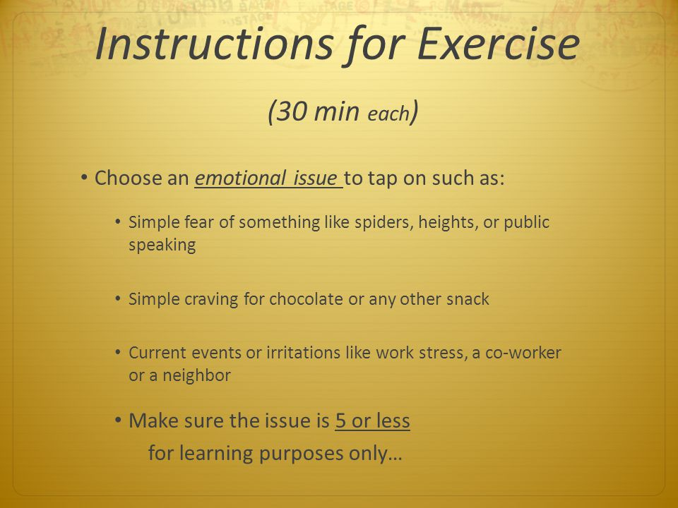 Instructions for Exercise (30 min each ) Choose an emotional issue to tap on such as: Simple fear of something like spiders, heights, or public speaki