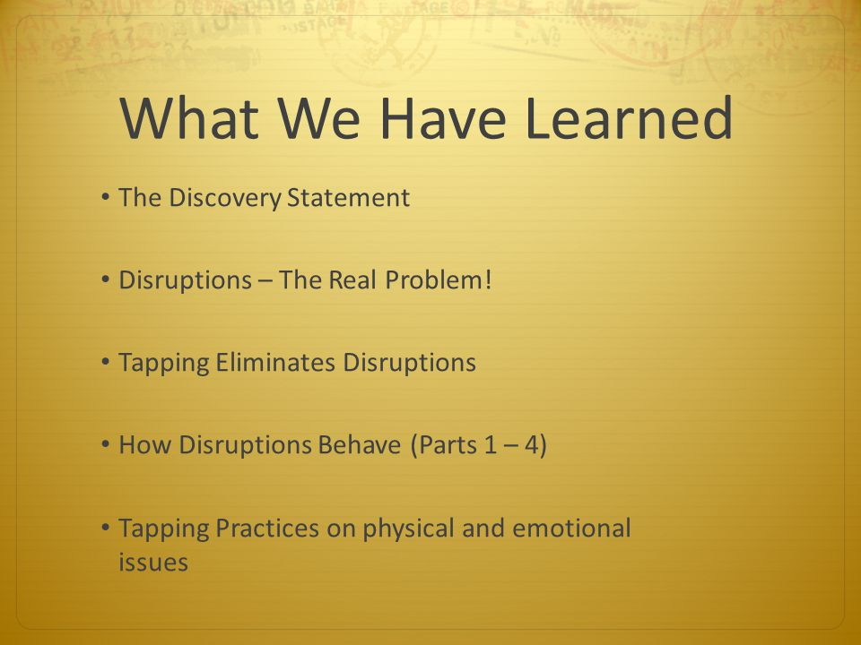 What We Have Learned The Discovery Statement Disruptions – The Real Problem! Tapping Eliminates Disruptions How Disruptions Behave (Parts 1 – 4) Tappi