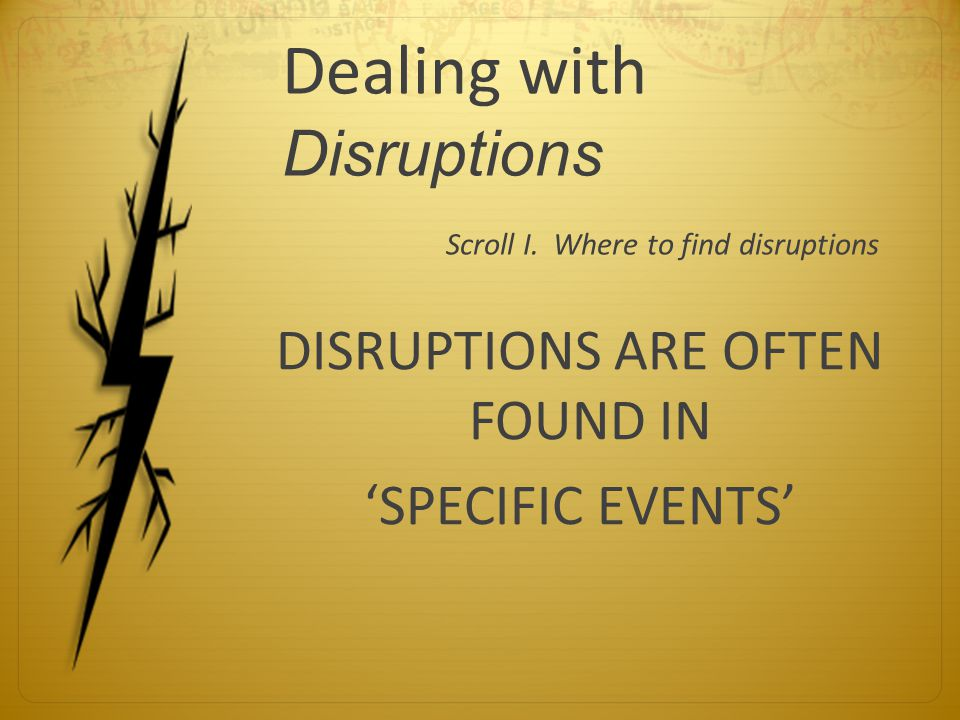Dealing with Disruptions Scroll I. Where to find disruptions DISRUPTIONS ARE OFTEN FOUND IN 'SPECIFIC EVENTS'