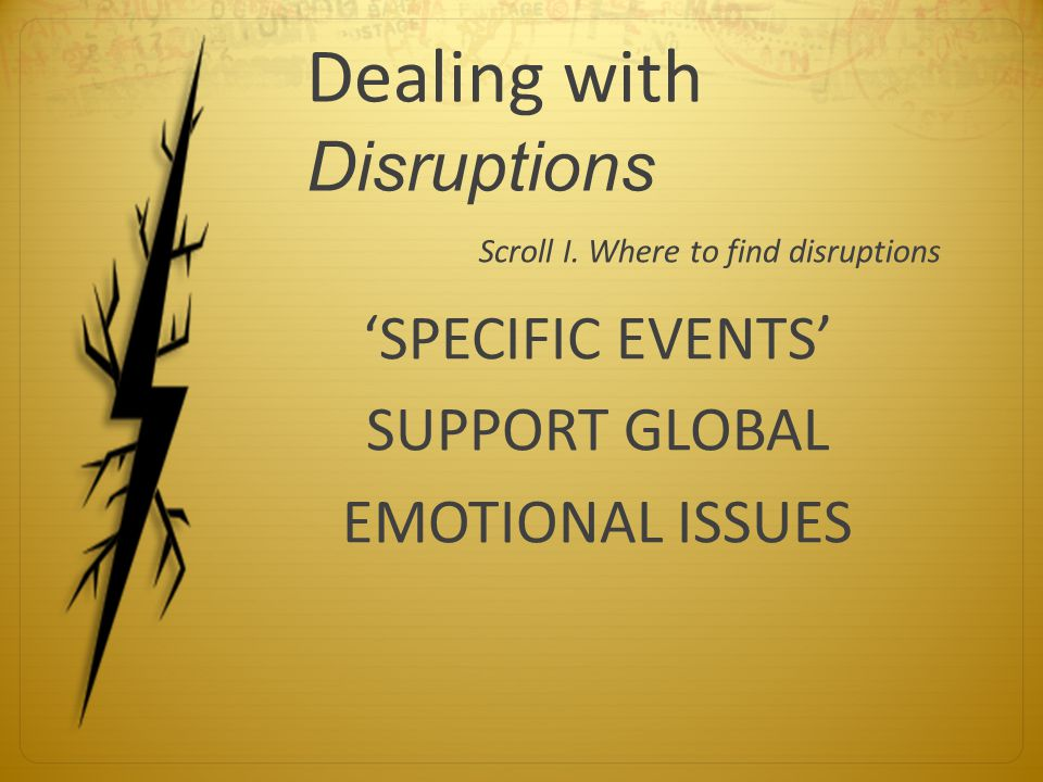 Dealing with Disruptions Scroll I. Where to find disruptions 'SPECIFIC EVENTS' SUPPORT GLOBAL EMOTIONAL ISSUES