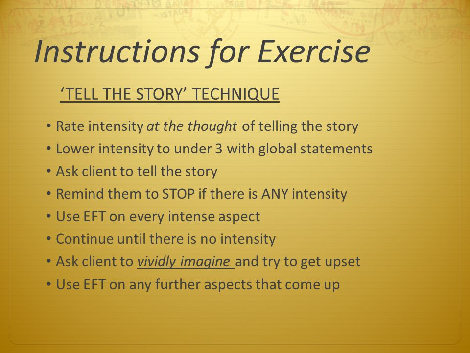 Instructions for Exercise Rate intensity at the thought of telling the story Lower intensity to under 3 with global statements Ask client to tell the