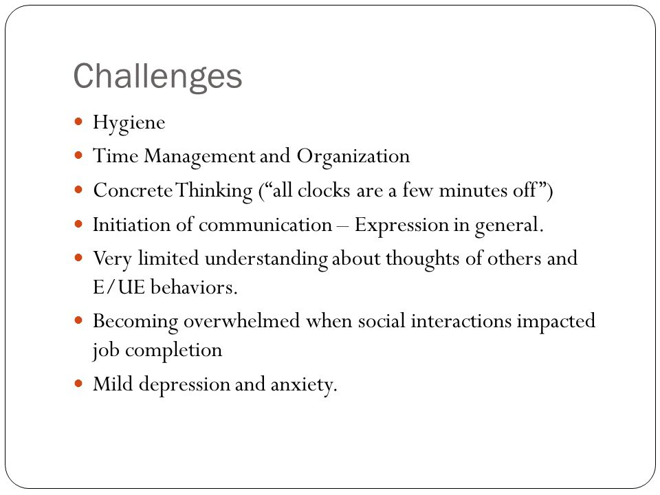 Challenges Hygiene Time Management and Organization Concrete Thinking ( all clocks are a few minutes off ) Initiation of communication – Expression in general.
