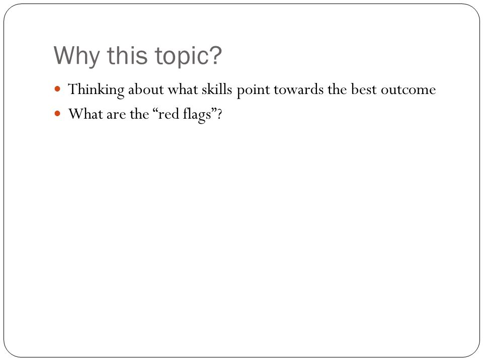 Why this topic Thinking about what skills point towards the best outcome What are the red flags