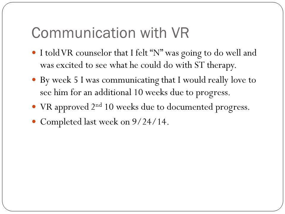 Communication with VR I told VR counselor that I felt N was going to do well and was excited to see what he could do with ST therapy.