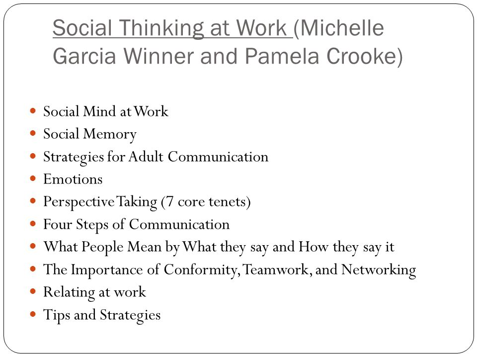 Social Thinking at Work (Michelle Garcia Winner and Pamela Crooke) Social Mind at Work Social Memory Strategies for Adult Communication Emotions Perspective Taking (7 core tenets) Four Steps of Communication What People Mean by What they say and How they say it The Importance of Conformity, Teamwork, and Networking Relating at work Tips and Strategies