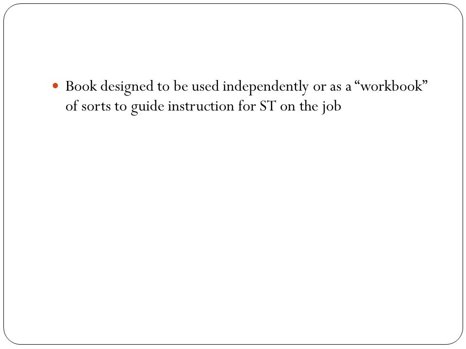 Book designed to be used independently or as a workbook of sorts to guide instruction for ST on the job