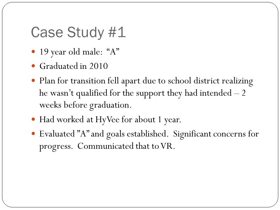 Case Study #1 19 year old male: A Graduated in 2010 Plan for transition fell apart due to school district realizing he wasn't qualified for the support they had intended – 2 weeks before graduation.