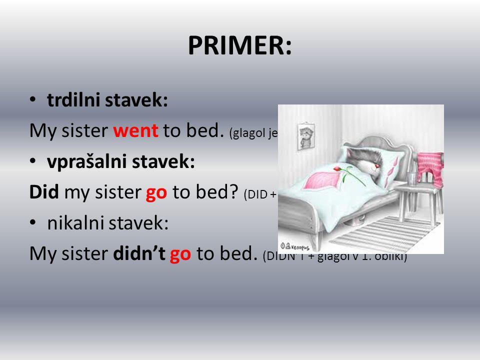 PRIMER: trdilni stavek: My sister went to bed. (glagol je v 2. obliki) vprašalni stavek: Did my sister go to bed? (DID + glagol v 1. obliki) nikalni s