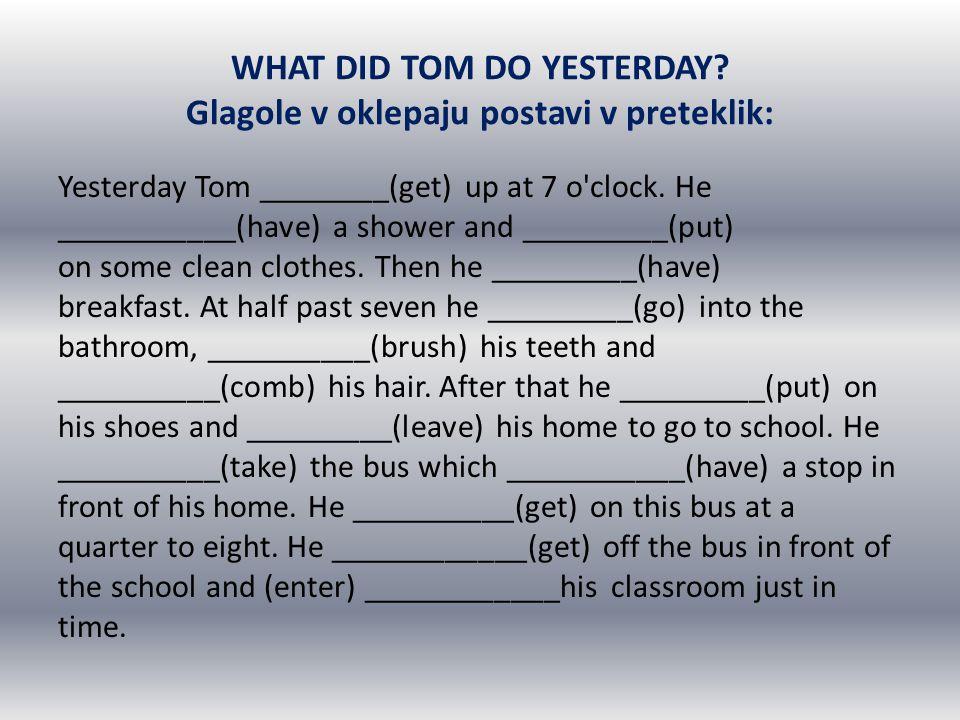 WHAT DID TOM DO YESTERDAY? Glagole v oklepaju postavi v preteklik: Yesterday Tom ________(get) up at 7 o'clock. He ___________(have) a shower and ____