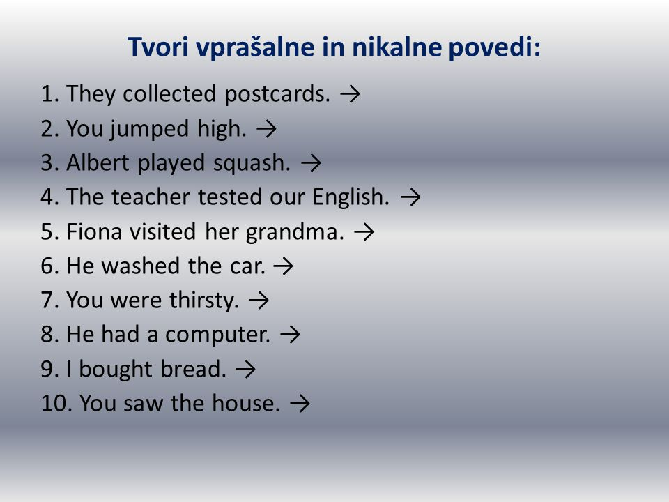 Tvori vprašalne in nikalne povedi: 1. They collected postcards. → 2. You jumped high. → 3. Albert played squash. → 4. The teacher tested our English.
