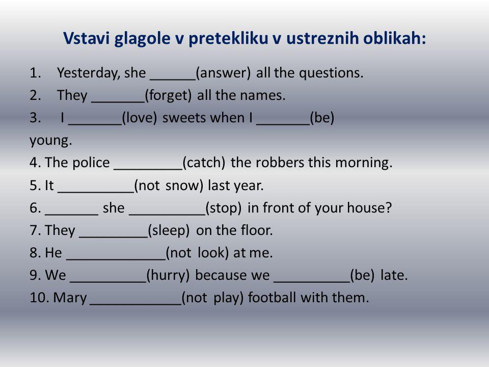 Vstavi glagole v pretekliku v ustreznih oblikah: 1.Yesterday, she ______(answer) all the questions. 2.They _______(forget) all the names. 3. I _______