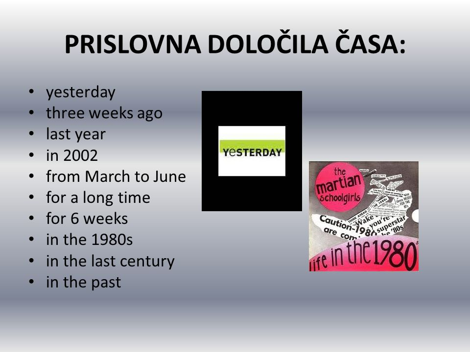 PRISLOVNA DOLOČILA ČASA: yesterday three weeks ago last year in 2002 from March to June for a long time for 6 weeks in the 1980s in the last century i