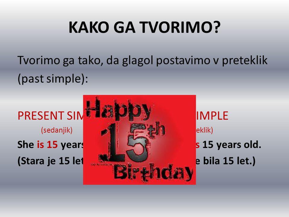 KAKO GA TVORIMO? Tvorimo ga tako, da glagol postavimo v preteklik (past simple): PRESENT SIMPLEPAST SIMPLE (sedanjik) (preteklik) She is 15 years old.