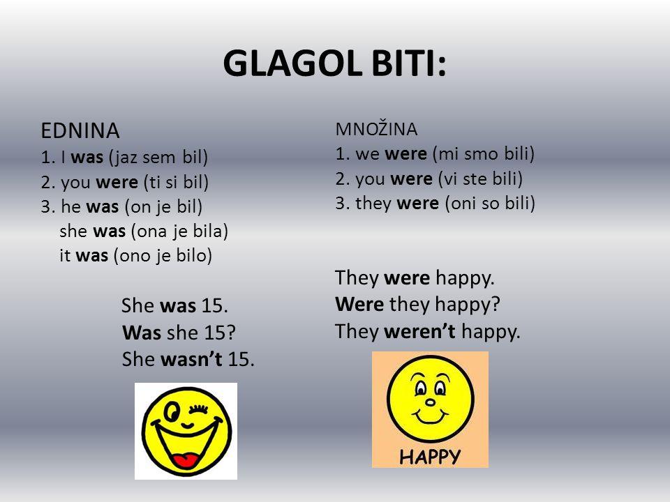 GLAGOL BITI: EDNINA 1. I was (jaz sem bil) 2. you were (ti si bil) 3. he was (on je bil) she was (ona je bila) it was (ono je bilo) She was 15. Was sh