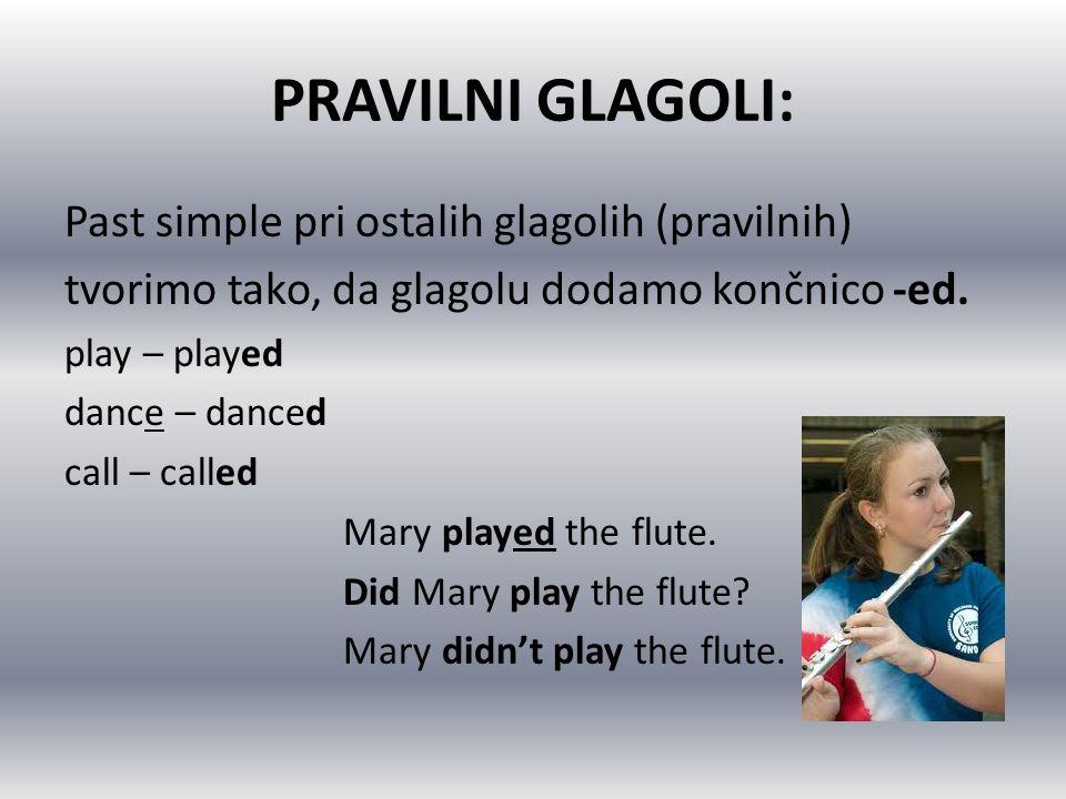 PRAVILNI GLAGOLI: Past simple pri ostalih glagolih (pravilnih) tvorimo tako, da glagolu dodamo končnico -ed. play – played dance – danced call – calle