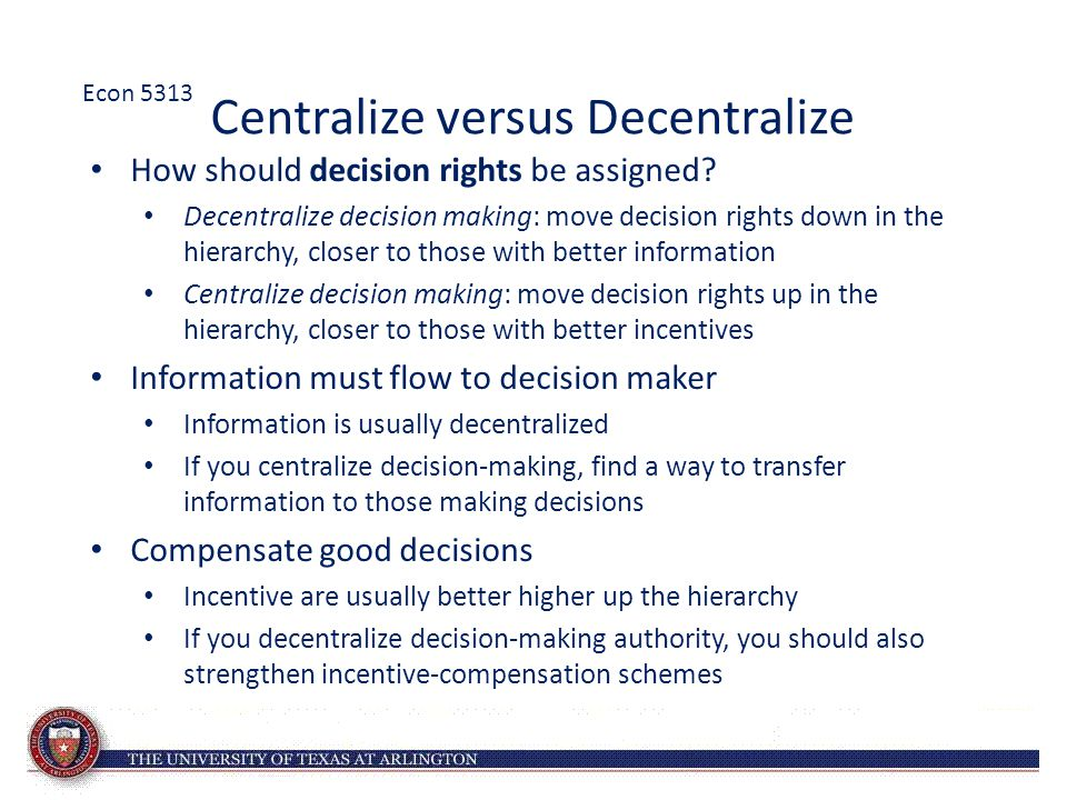 Centralize versus Decentralize How should decision rights be assigned? Decentralize decision making: move decision rights down in the hierarchy, close