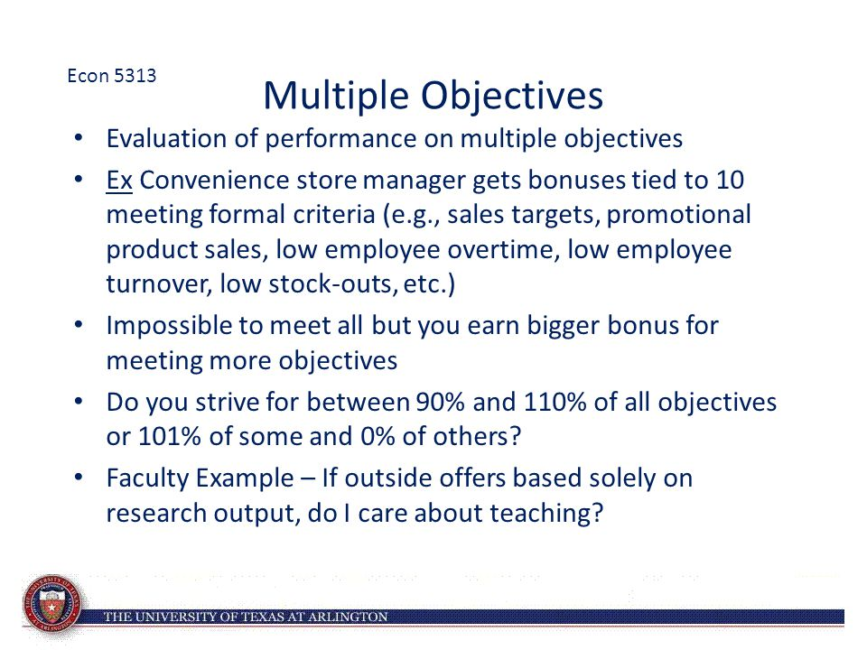 Multiple Objectives Evaluation of performance on multiple objectives Ex Convenience store manager gets bonuses tied to 10 meeting formal criteria (e.g
