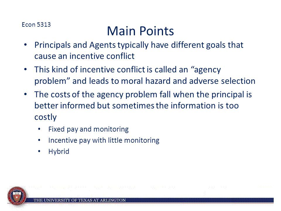 """Main Points Principals and Agents typically have different goals that cause an incentive conflict This kind of incentive conflict is called an """"agency"""