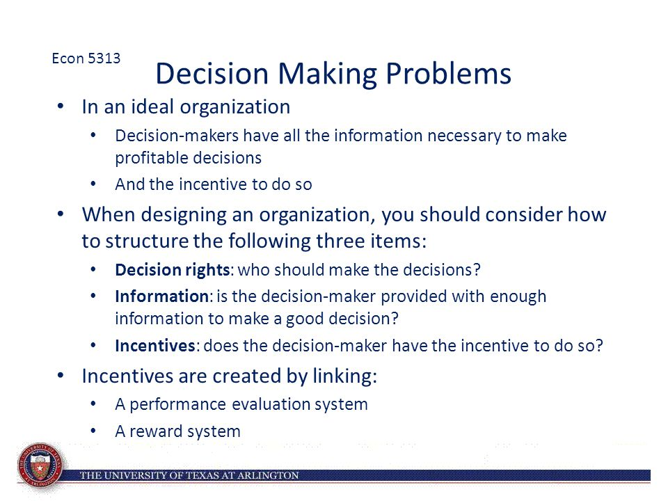 Decision Making Problems In an ideal organization Decision-makers have all the information necessary to make profitable decisions And the incentive to