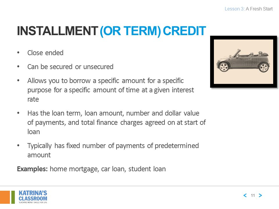 INSTALLMENT (OR TERM) CREDIT Close ended Can be secured or unsecured Allows you to borrow a specific amount for a specific purpose for a specific amou