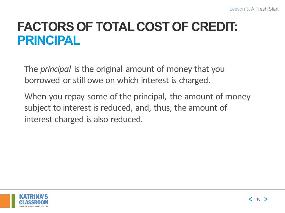 FACTORS OF TOTAL COST OF CREDIT: PRINCIPAL The principal is the original amount of money that you borrowed or still owe on which interest is charged.