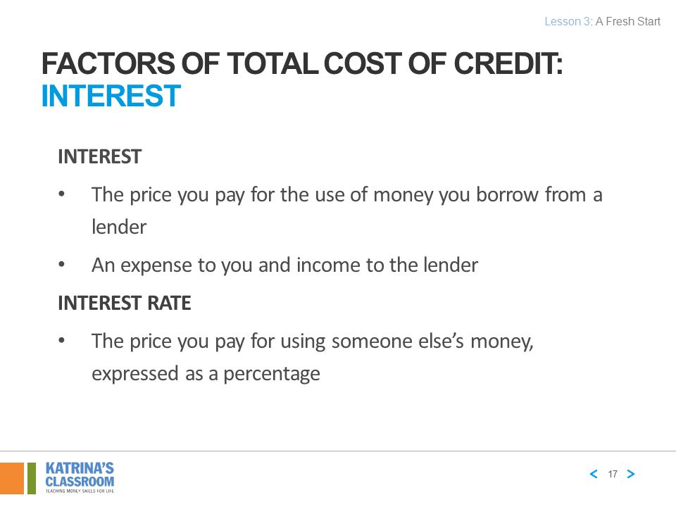 INTEREST The price you pay for the use of money you borrow from a lender An expense to you and income to the lender INTEREST RATE The price you pay fo