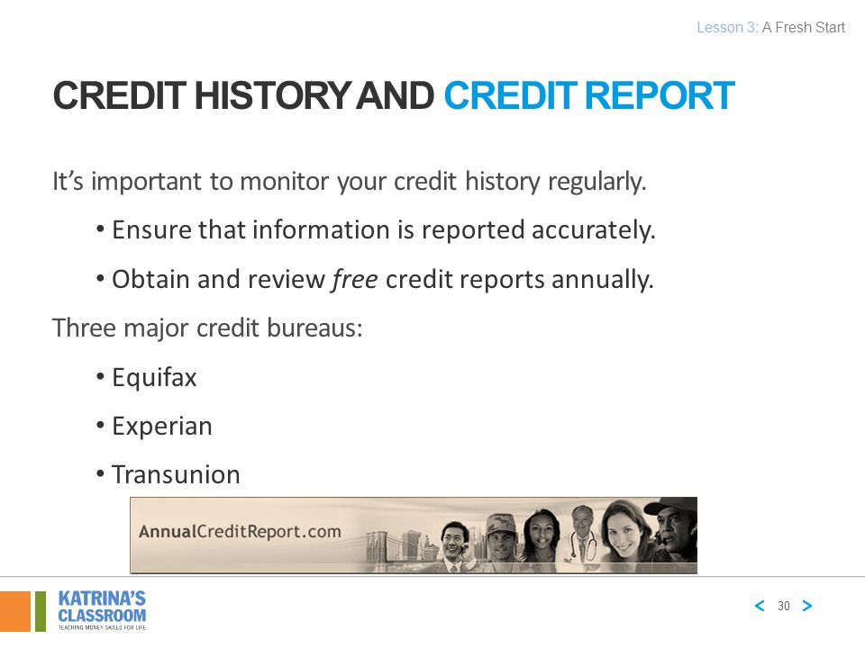 CREDIT HISTORY AND CREDIT REPORT It's important to monitor your credit history regularly. Ensure that information is reported accurately. Obtain and r