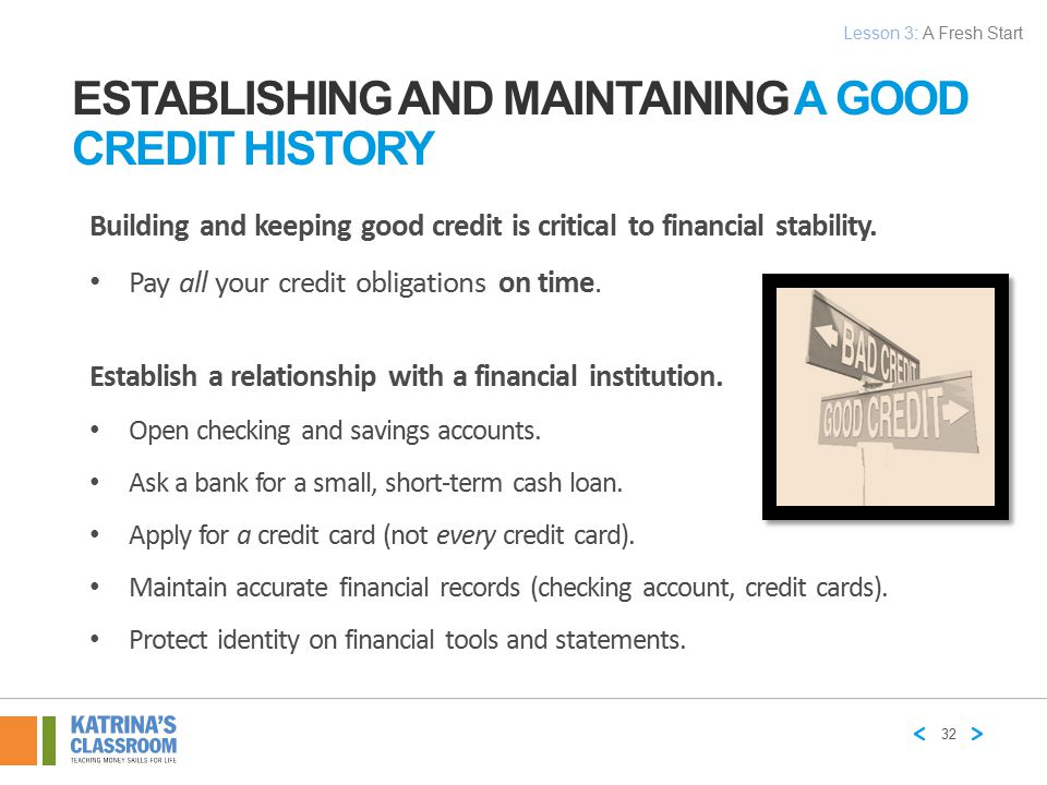 ESTABLISHING AND MAINTAINING A GOOD CREDIT HISTORY Building and keeping good credit is critical to financial stability. Pay all your credit obligation
