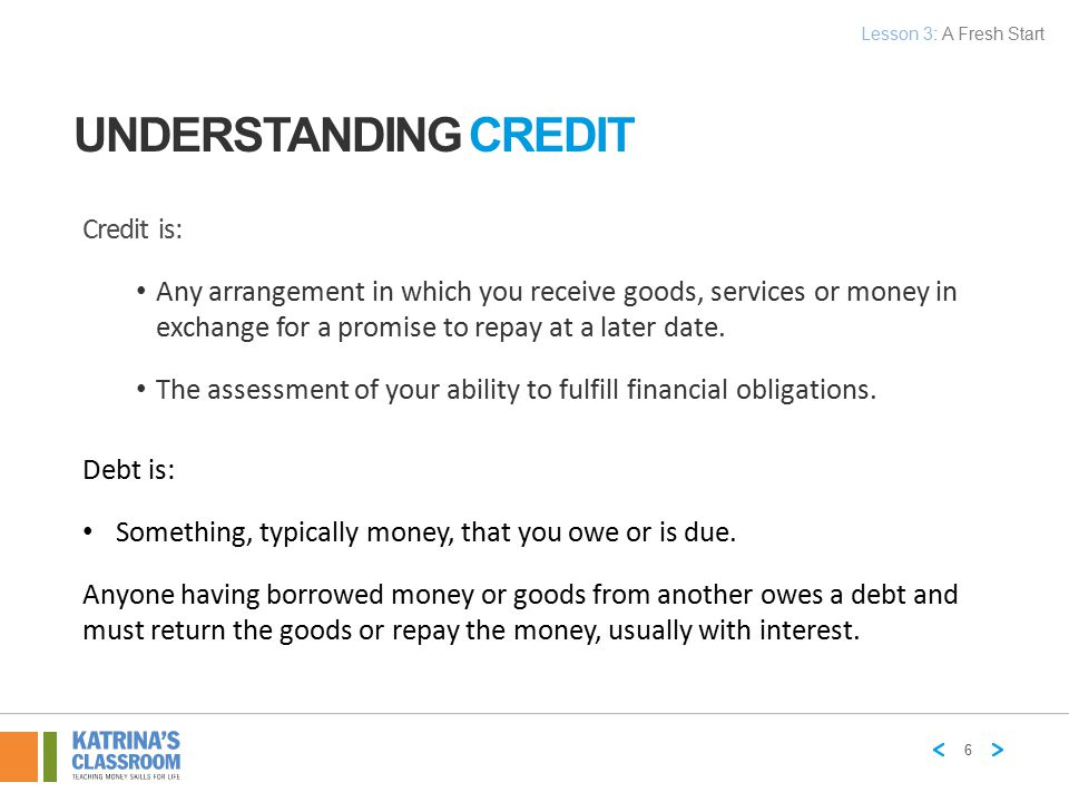 UNDERSTANDING CREDIT Credit is: Any arrangement in which you receive goods, services or money in exchange for a promise to repay at a later date. The