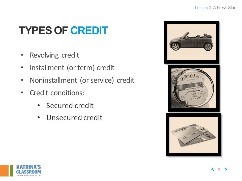 TYPES OF CREDIT Revolving credit Installment (or term) credit Noninstallment (or service) credit Credit conditions: Secured credit Unsecured credit 8