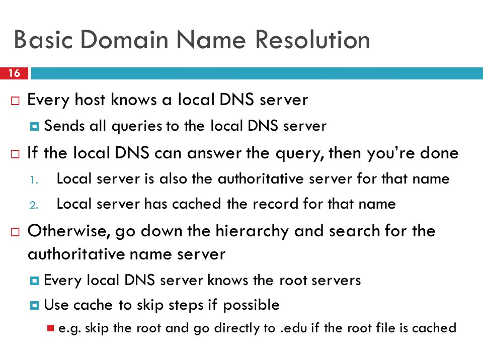 Basic Domain Name Resolution 16  Every host knows a local DNS server  Sends all queries to the local DNS server  If the local DNS can answer the query, then you're done 1.