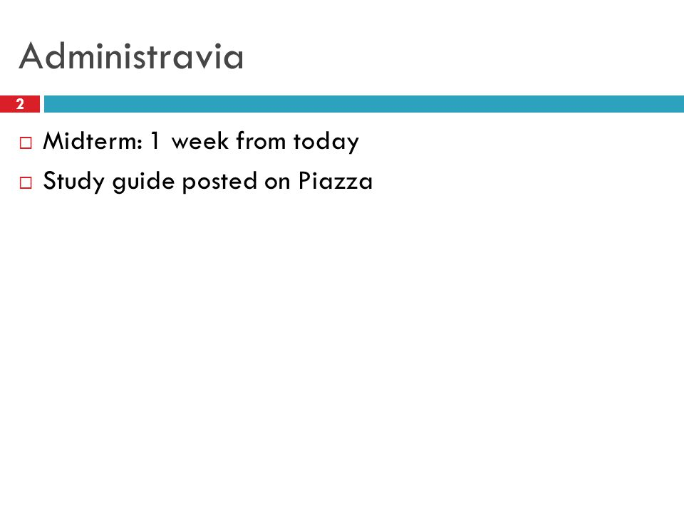 Administravia 2  Midterm: 1 week from today  Study guide posted on Piazza