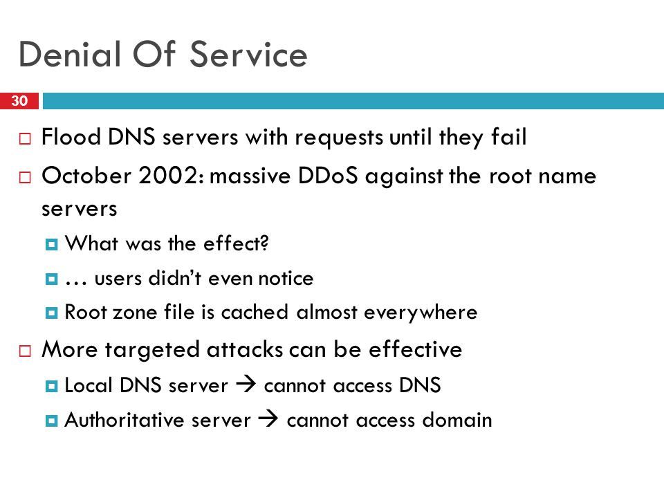 Denial Of Service 30  Flood DNS servers with requests until they fail  October 2002: massive DDoS against the root name servers  What was the effect.