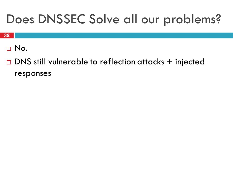Does DNSSEC Solve all our problems. 38  No.
