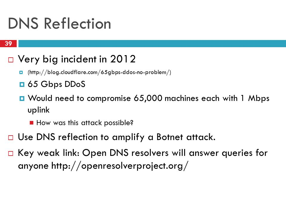 DNS Reflection 39  Very big incident in 2012  (http://blog.cloudflare.com/65gbps-ddos-no-problem/)  65 Gbps DDoS  Would need to compromise 65,000 machines each with 1 Mbps uplink How was this attack possible.